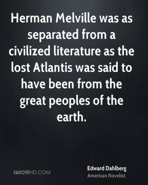 Edward Dahlberg - Herman Melville was as separated from a civilized literature as the lost Atlantis was said to have been from the great peoples of the earth.