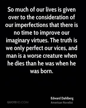 Edward Dahlberg - So much of our lives is given over to the consideration of our imperfections that there is no time to improve our imaginary virtues. The truth is we only perfect our vices, and man is a worse creature when he dies than he was when he was born.