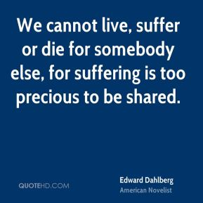 We cannot live, suffer or die for somebody else, for suffering is too precious to be shared.