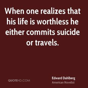 Edward Dahlberg - When one realizes that his life is worthless he either commits suicide or travels.