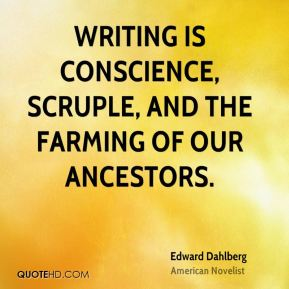 Edward Dahlberg - Writing is conscience, scruple, and the farming of our ancestors.