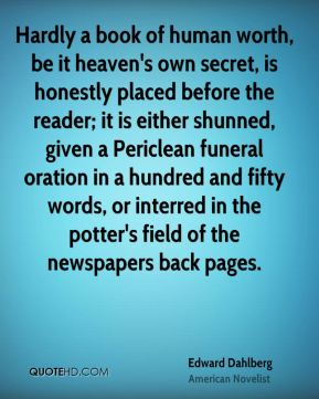 Edward Dahlberg - Hardly a book of human worth, be it heaven's own secret, is honestly placed before the reader; it is either shunned, given a Periclean funeral oration in a hundred and fifty words, or interred in the potter's field of the newspapers back pages.