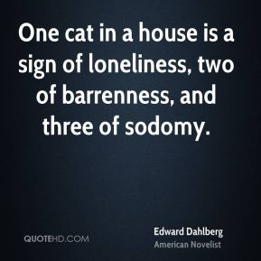 Edward Dahlberg - One cat in a house is a sign of loneliness, two of barrenness, and three of sodomy.
