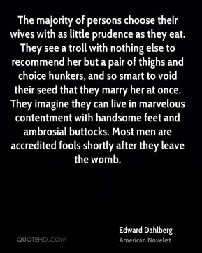 The majority of persons choose their wives with as little prudence as they eat. They see a troll with nothing else to recommend her but a pair of thighs and choice hunkers, and so smart to void their seed that they marry her at once. They imagine they can live in marvelous contentment with handsome feet and ambrosial buttocks. Most men are accredited fools shortly after they leave the womb.