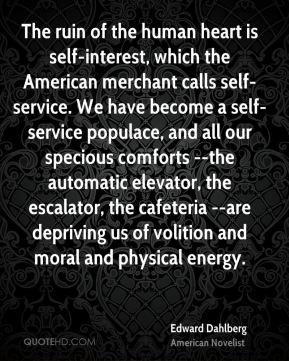 The ruin of the human heart is self-interest, which the American merchant calls self-service. We have become a self-service populace, and all our specious comforts --the automatic elevator, the escalator, the cafeteria --are depriving us of volition and moral and physical energy.
