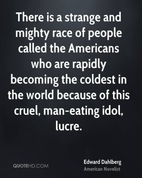 There is a strange and mighty race of people called the Americans who are rapidly becoming the coldest in the world because of this cruel, man-eating idol, lucre.