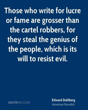 Edward Dahlberg - Those who write for lucre or fame are grosser than the cartel robbers, for they steal the genius of the people, which is its will to resist evil.