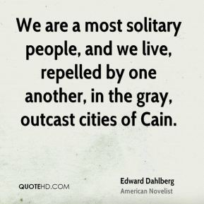 Edward Dahlberg - We are a most solitary people, and we live, repelled by one another, in the gray, outcast cities of Cain.