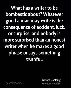 Edward Dahlberg - What has a writer to be bombastic about? Whatever good a man may write is the consequence of accident, luck, or surprise, and nobody is more surprised than an honest writer when he makes a good phrase or says something truthful.