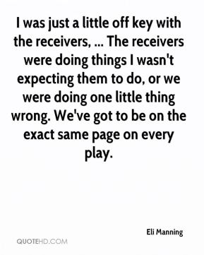 Eli Manning - I was just a little off key with the receivers, ... The receivers were doing things I wasn't expecting them to do, or we were doing one little thing wrong. We've got to be on the exact same page on every play.
