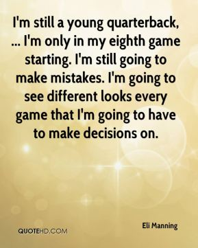 Eli Manning - I'm still a young quarterback, ... I'm only in my eighth game starting. I'm still going to make mistakes. I'm going to see different looks every game that I'm going to have to make decisions on.