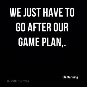 Eli Manning - We just have to go after our game plan.