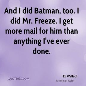 Eli Wallach - And I did Batman, too. I did Mr. Freeze. I get more mail for him than anything I've ever done.