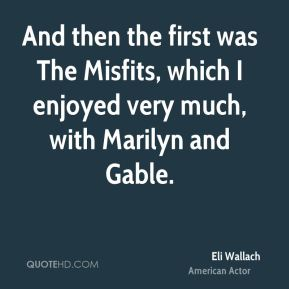 And then the first was The Misfits, which I enjoyed very much, with Marilyn and Gable.