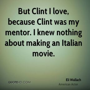 Eli Wallach - But Clint I love, because Clint was my mentor. I knew nothing about making an Italian movie.
