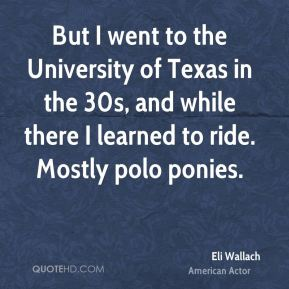 But I went to the University of Texas in the 30s, and while there I learned to ride. Mostly polo ponies.