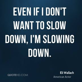 Eli Wallach - Even if I don't want to slow down, I'm slowing down.