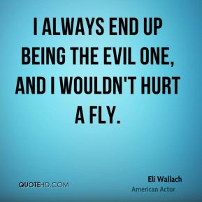 I always end up being the evil one, and I wouldn't hurt a fly.