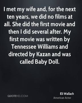 Eli Wallach - I met my wife and, for the next ten years, we did no films at all. She did the first movie and then I did several after. My first movie was written by Tennessee Williams and directed by Kazan and was called Baby Doll.