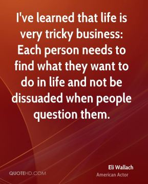 I've learned that life is very tricky business: Each person needs to find what they want to do in life and not be dissuaded when people question them.