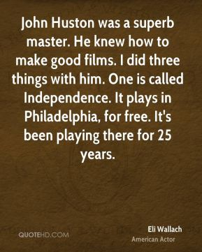 John Huston was a superb master. He knew how to make good films. I did three things with him. One is called Independence. It plays in Philadelphia, for free. It's been playing there for 25 years.