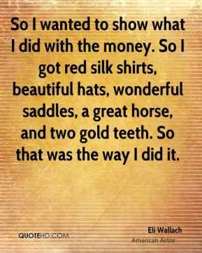 Eli Wallach - So I wanted to show what I did with the money. So I got red silk shirts, beautiful hats, wonderful saddles, a great horse, and two gold teeth. So that was the way I did it.