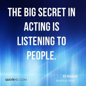 The big secret in acting is listening to people.