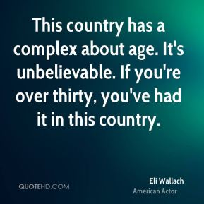 This country has a complex about age. It's unbelievable. If you're over thirty, you've had it in this country.