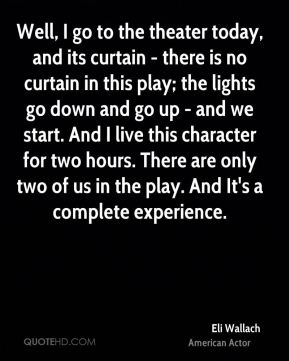 Eli Wallach - Well, I go to the theater today, and its curtain - there is no curtain in this play; the lights go down and go up - and we start. And I live this character for two hours. There are only two of us in the play. And It's a complete experience.
