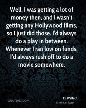 Well, I was getting a lot of money then, and I wasn't getting any Hollywood films, so I just did those. I'd always do a play in between. Whenever I ran low on funds, I'd always rush off to do a movie somewhere.