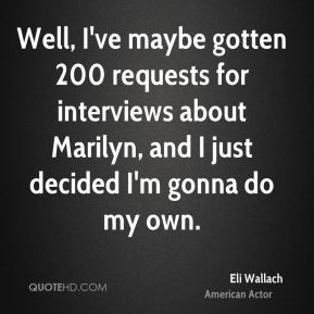 Eli Wallach - Well, I've maybe gotten 200 requests for interviews about Marilyn, and I just decided I'm gonna do my own.