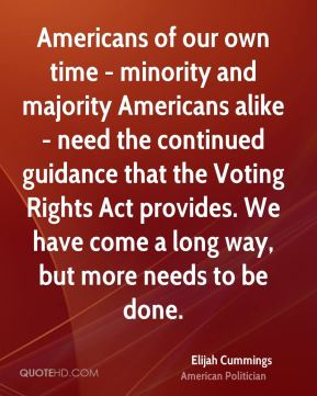 Elijah Cummings - Americans of our own time - minority and majority Americans alike - need the continued guidance that the Voting Rights Act provides. We have come a long way, but more needs to be done.