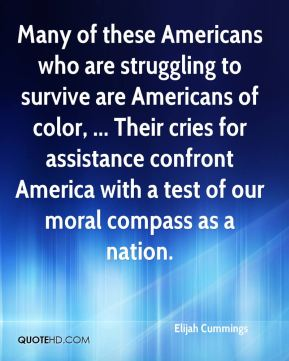 Many of these Americans who are struggling to survive are Americans of color, ... Their cries for assistance confront America with a test of our moral compass as a nation.
