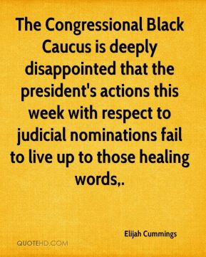 Elijah Cummings - The Congressional Black Caucus is deeply disappointed that the president's actions this week with respect to judicial nominations fail to live up to those healing words.