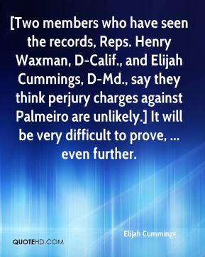 Elijah Cummings - [Two members who have seen the records, Reps. Henry Waxman, D-Calif., and Elijah Cummings, D-Md., say they think perjury charges against Palmeiro are unlikely.] It will be very difficult to prove, ... even further.