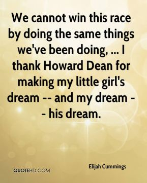 We cannot win this race by doing the same things we've been doing, ... I thank Howard Dean for making my little girl's dream -- and my dream -- his dream.