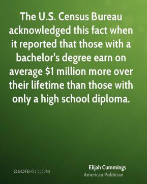 The U.S. Census Bureau acknowledged this fact when it reported that those with a bachelor's degree earn on average $1 million more over their lifetime than those with only a high school diploma.