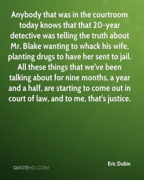 Eric Dubin - Anybody that was in the courtroom today knows that that 20-year detective was telling the truth about Mr. Blake wanting to whack his wife, planting drugs to have her sent to jail. All these things that we've been talking about for nine months, a year and a half, are starting to come out in court of law, and to me, that's justice.