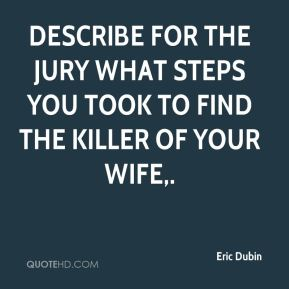 Eric Dubin - Describe for the jury what steps you took to find the killer of your wife.