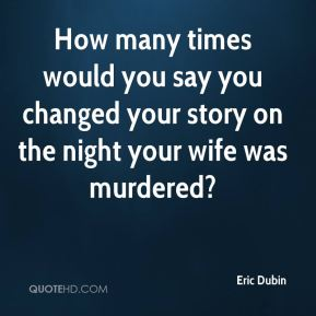 Eric Dubin - How many times would you say you changed your story on the night your wife was murdered?