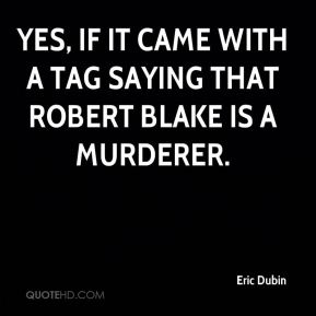 Eric Dubin - Yes, if it came with a tag saying that Robert Blake is a murderer.