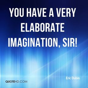 Eric Dubin - You have a very elaborate imagination, sir!