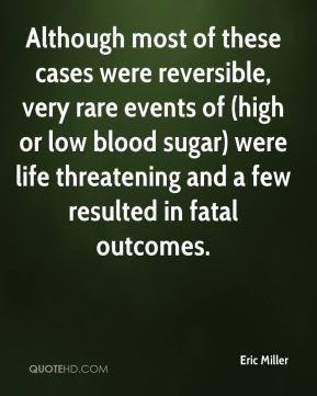 Eric Miller - Although most of these cases were reversible, very rare events of (high or low blood sugar) were life threatening and a few resulted in fatal outcomes.