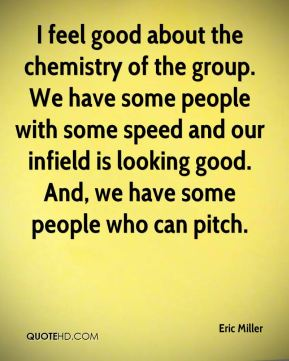 I feel good about the chemistry of the group. We have some people with some speed and our infield is looking good. And, we have some people who can pitch.