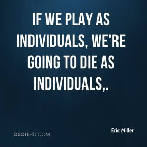 If we play as individuals, we're going to die as individuals.