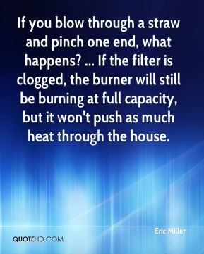 If you blow through a straw and pinch one end, what happens? ... If the filter is clogged, the burner will still be burning at full capacity, but it won't push as much heat through the house.