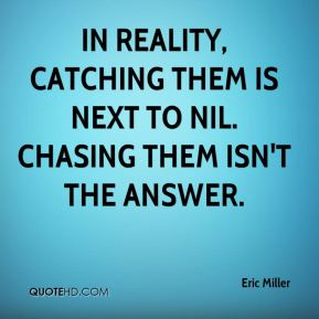 In reality, catching them is next to nil. Chasing them isn't the answer.