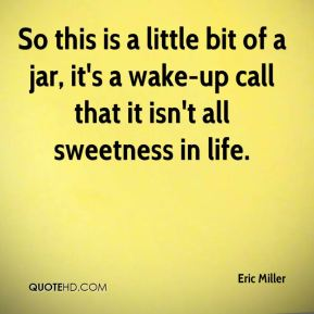 So this is a little bit of a jar, it's a wake-up call that it isn't all sweetness in life.