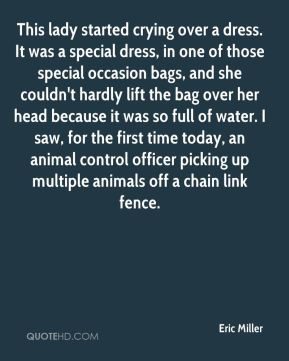 Eric Miller - This lady started crying over a dress. It was a special dress, in one of those special occasion bags, and she couldn't hardly lift the bag over her head because it was so full of water. I saw, for the first time today, an animal control officer picking up multiple animals off a chain link fence.