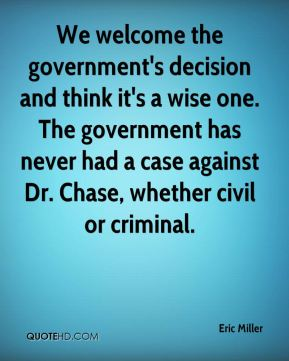 We welcome the government's decision and think it's a wise one. The government has never had a case against Dr. Chase, whether civil or criminal.